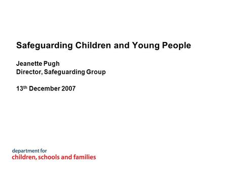 Safeguarding Children and Young People Jeanette Pugh Director, Safeguarding Group 13 th December 2007.