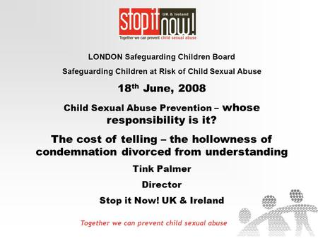 Together we can prevent child sexual abuse LONDON Safeguarding Children Board Safeguarding Children at Risk of Child Sexual Abuse 18 th June, 2008 Child.