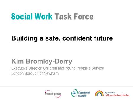 Kim Bromley-Derry Executive Director, Children and Young Peoples Service London Borough of Newham Building a safe, confident future.