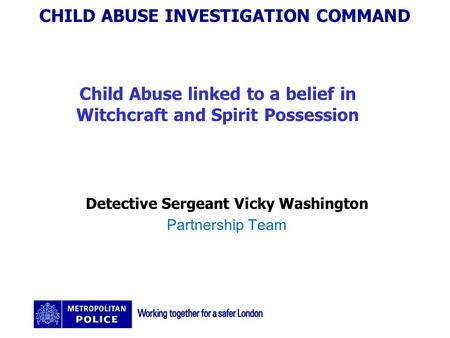 CHILD ABUSE INVESTIGATION COMMAND Child Abuse linked to a belief in Witchcraft and Spirit Possession Detective Sergeant Vicky Washington Partnership Team.