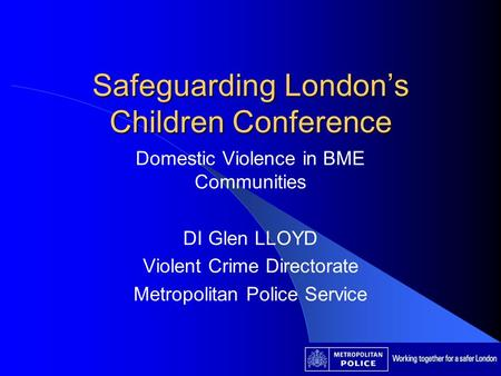 Safeguarding Londons Children Conference Domestic Violence in BME Communities DI Glen LLOYD Violent Crime Directorate Metropolitan Police Service.