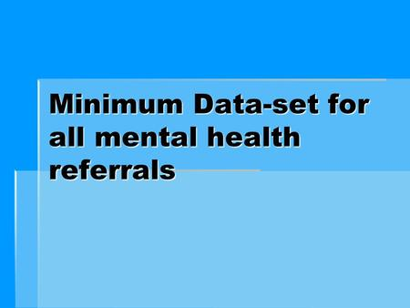 Minimum Data-set for all mental health referrals.