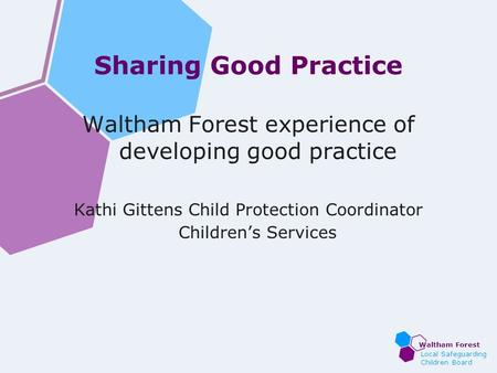 Waltham Forest Local Safeguarding Children Board Sharing Good Practice Waltham Forest experience of developing good practice Kathi Gittens Child Protection.