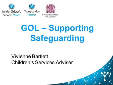 GOL – Supporting Safeguarding Vivienne Bartlett Childrens Services Adviser.