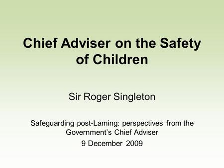 Chief Adviser on the Safety of Children Sir Roger Singleton Safeguarding post-Laming: perspectives from the Governments Chief Adviser 9 December 2009.
