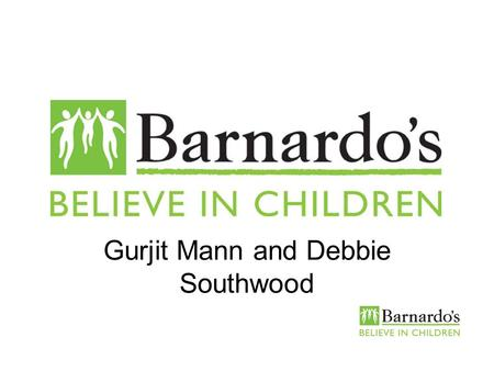 Gurjit Mann and Debbie Southwood. Barnardos We work directly with over 115,000 children, young people and their families every year We run 394 projects.