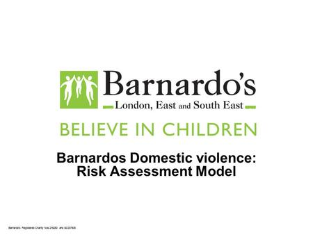 Barnardos Registered Charity Nos 216250 and SC037605 Barnardos Domestic violence: Risk Assessment Model.