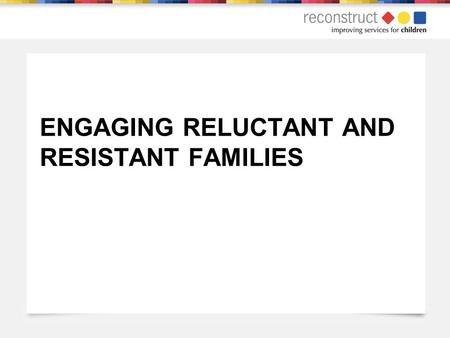 ENGAGING RELUCTANT AND RESISTANT FAMILIES. WELCOME Welcome to 1 day training on Engaging Reluctant and Resistant Families 9.30 – 4.30 Lunch at 12.30pm.