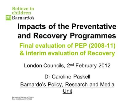 Impacts of the Preventative and Recovery Programmes Final evaluation of PEP (2008-11) & interim evaluation of Recovery London Councils, 2 nd February 2012.
