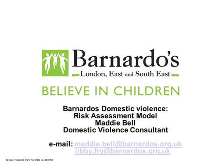 Barnardos Registered Charity Nos 216250 and SC037605 Barnardos Domestic violence: Risk Assessment Model Maddie Bell Domestic Violence Consultant e-mail:
