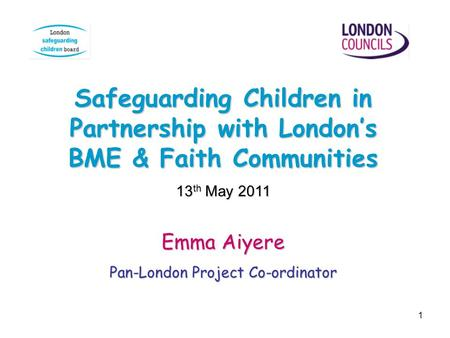 1 Safeguarding Children in Partnership with Londons BME & Faith Communities 13 th May 2011 Emma Aiyere Pan-London Project Co-ordinator.