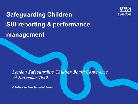 Safeguarding Children SUI reporting & performance management London Safeguarding Children Board Conference 9 th December 2009 B. Ladbury and Karen Green.