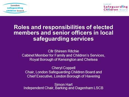Roles and responsibilities of elected members and senior officers in local safeguarding services Cllr Shireen Ritchie Cabinet Member for Family and Childrens.