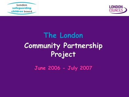 The London Community Partnership Project June 2006 - July 2007.