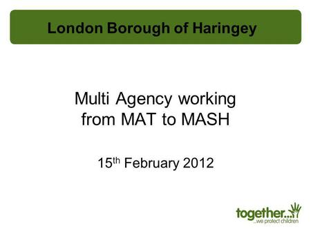 Multi Agency working from MAT to MASH 15 th February 2012 London Borough of Haringey.