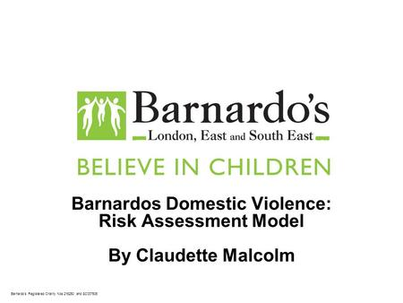 Barnardos Registered Charity Nos 216250 and SC037605 Barnardos Domestic Violence: Risk Assessment Model By Claudette Malcolm.