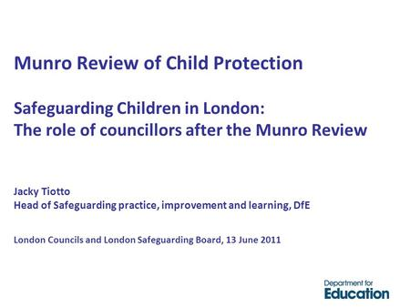 Munro Review of Child Protection Safeguarding Children in London: The role of councillors after the Munro Review Jacky Tiotto Head of Safeguarding practice,