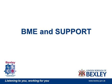 Listening to you, working for you www.bexley.gov.uk and SUPPORT BME and SUPPORT.