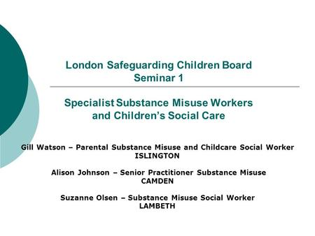 London Safeguarding Children Board Seminar 1 Specialist Substance Misuse Workers and Childrens Social Care Gill Watson – Parental Substance Misuse and.