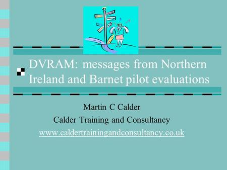DVRAM: messages from Northern Ireland and Barnet pilot evaluations Martin C Calder Calder Training and Consultancy www.caldertrainingandconsultancy.co.uk.