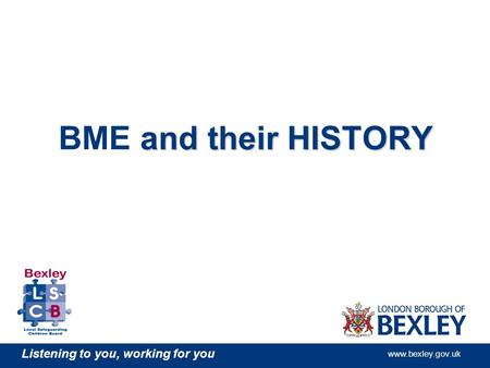 Listening to you, working for you www.bexley.gov.uk and their HISTORY BME and their HISTORY.