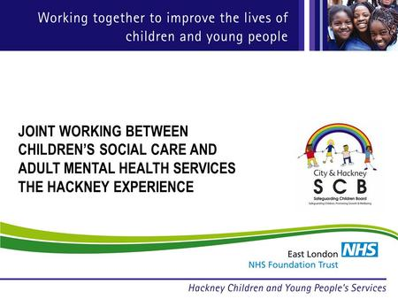 JOINT WORKING BETWEEN CHILDRENS SOCIAL CARE AND ADULT MENTAL HEALTH SERVICES THE HACKNEY EXPERIENCE.