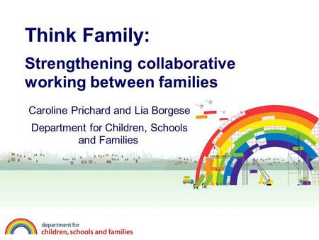 Think Family: Strengthening collaborative working between families Caroline Prichard and Lia Borgese Department for Children, Schools and Families.