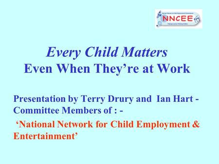 Every Child Matters Even When Theyre at Work Presentation by Terry Drury and Ian Hart - Committee Members of : - National Network for Child Employment.