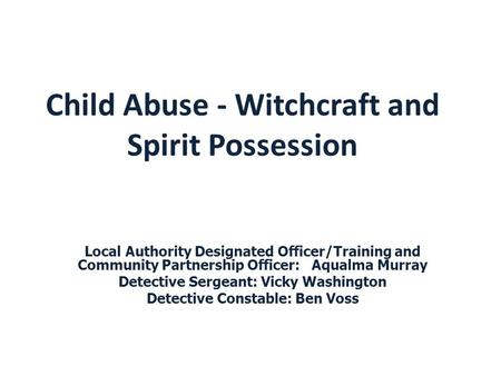 Child Abuse - Witchcraft and Spirit Possession Local Authority Designated Officer/Training and Community Partnership Officer: Aqualma Murray Detective.