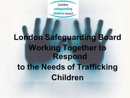 London Safeguarding Board Working Together to Respond to the Needs of Trafficking Children.