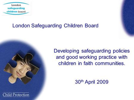 London Safeguarding Children Board Developing safeguarding policies and good working practice with children in faith communities. 30 th April 2009.