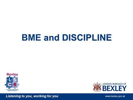 Listening to you, working for you www.bexley.gov.uk and DISCIPLINE BME and DISCIPLINE.