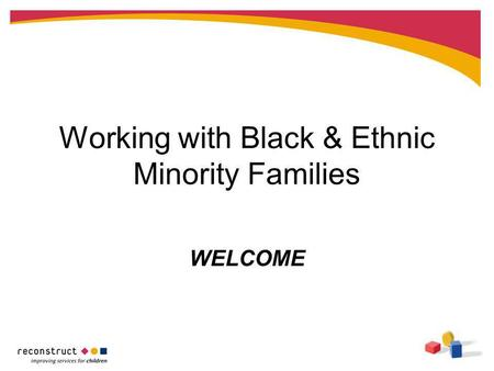 Working with Black & Ethnic Minority Families WELCOME.