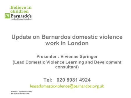 Update on Barnardos domestic violence work in London Presenter : Vivienne Springer (Lead Domestic Violence Learning and Development consultant) Tel: 020.