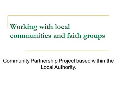 Working with local communities and faith groups Community Partnership Project based within the Local Authority.
