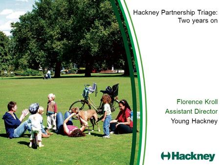Hackney Partnership Triage: Two years on Florence Kroll Assistant Director Young Hackney.