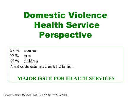 Domestic Violence Health Service Perspective Briony Ladbury RN RM FPcert HV BA MSc 6 th May 2008 28 % women ?? % men ?? % children NHS costs estimated.