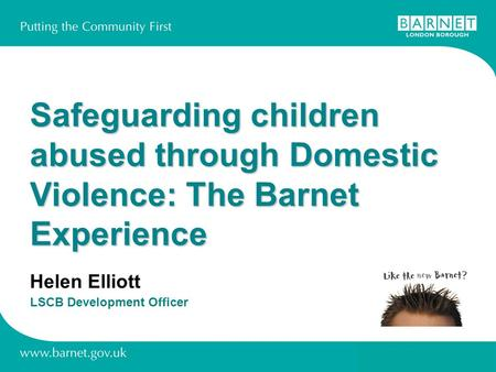 Safeguarding children abused through Domestic Violence: The Barnet Experience Helen Elliott LSCB Development Officer.