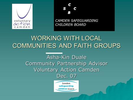 WORKING WITH LOCAL COMMUNITIES AND FAITH GROUPS Asha-Kin Duale Community Partnership Advisor Voluntary Action Camden Dec. 07 C S C S C B CAMDEN SAFEGUARDING.