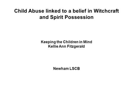 Child Abuse linked to a belief in Witchcraft and Spirit Possession Keeping the Children in Mind Kellie Ann Fitzgerald Newham LSCB.