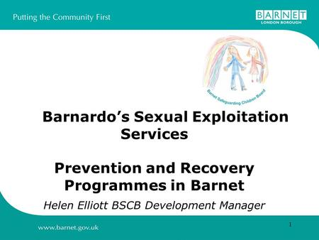 1 Barnardos Sexual Exploitation Services Prevention and Recovery Programmes in Barnet Helen Elliott BSCB Development Manager.