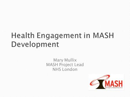 Health Engagement in MASH Development Mary Mullix MASH Project Lead NHS London.