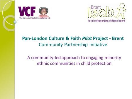 Pan-London Culture & Faith Pilot Project - Brent Community Partnership Initiative A community-led approach to engaging minority ethnic communities in child.