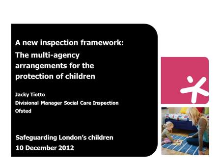 A new inspection framework: The multi-agency arrangements for the protection of children Jacky Tiotto Divisional Manager Social Care Inspection Ofsted.
