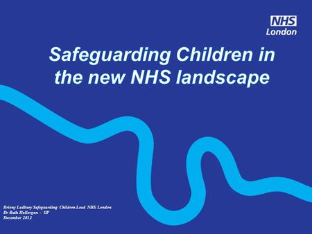 Briony Ladbury Safeguarding Children Lead NHS London Dr Ruth Hallergan - GP December 2012.