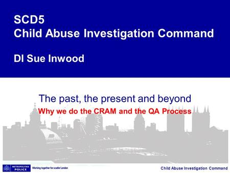 Child Abuse Investigation Command The past, the present and beyond Why we do the CRAM and the QA Process SCD5 Child Abuse Investigation Command DI Sue.