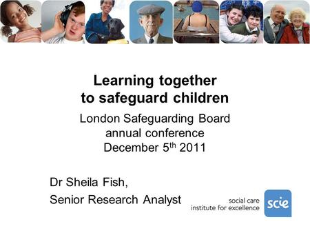 Learning together to safeguard children London Safeguarding Board annual conference December 5 th 2011 Dr Sheila Fish, Senior Research Analyst.