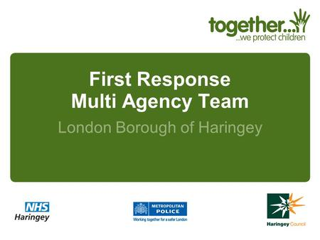 First Response Multi Agency Team London Borough of Haringey.