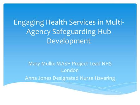 Engaging Health Services in Multi- Agency Safeguarding Hub Development Mary Mullix MASH Project Lead NHS London Anna Jones Designated Nurse Havering.