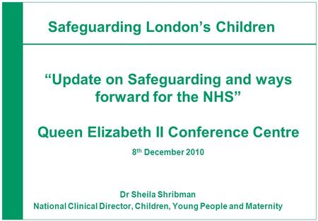 Dr Sheila Shribman National Clinical Director, Children, Young People and Maternity Safeguarding Londons Children Update on Safeguarding and ways forward.
